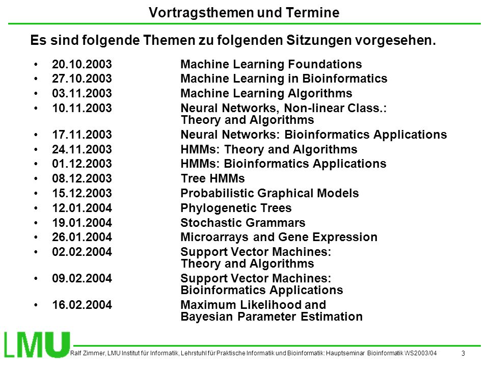 Ralf Zimmer, LMU Institut für Informatik, Lehrstuhl für Praktische Informatik und Bioinformatik: Hauptseminar Bioinformatik WS2003/04 3 Vortragsthemen und Termine 20.10.2003Machine Learning Foundations 27.10.2003Machine Learning in Bioinformatics 03.11.2003Machine Learning Algorithms 10.11.2003Neural Networks, Non-linear Class.: Theory and Algorithms 17.11.2003Neural Networks: Bioinformatics Applications 24.11.2003HMMs: Theory and Algorithms 01.12.2003HMMs: Bioinformatics Applications 08.12.2003Tree HMMs 15.12.2003Probabilistic Graphical Models 12.01.2004Phylogenetic Trees 19.01.2004Stochastic Grammars 26.01.2004Microarrays and Gene Expression 02.02.2004Support Vector Machines: Theory and Algorithms 09.02.2004Support Vector Machines: Bioinformatics Applications 16.02.2004Maximum Likelihood and Bayesian Parameter Estimation Es sind folgende Themen zu folgenden Sitzungen vorgesehen.