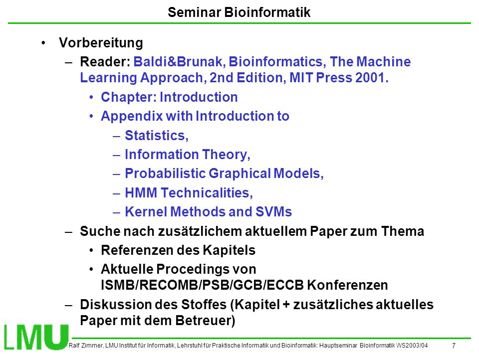 Ralf Zimmer, LMU Institut für Informatik, Lehrstuhl für Praktische Informatik und Bioinformatik: Hauptseminar Bioinformatik WS2003/04 7 Seminar Bioinformatik Vorbereitung –Reader: Baldi&Brunak, Bioinformatics, The Machine Learning Approach, 2nd Edition, MIT Press 2001.