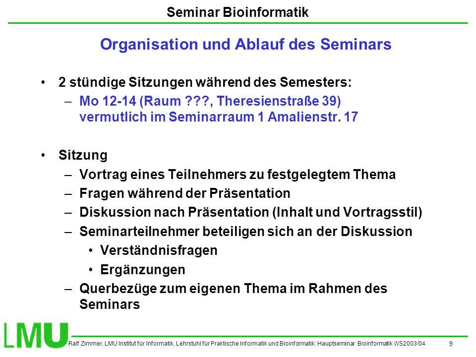 Ralf Zimmer, LMU Institut für Informatik, Lehrstuhl für Praktische Informatik und Bioinformatik: Hauptseminar Bioinformatik WS2003/04 9 Seminar Bioinformatik 2 stündige Sitzungen während des Semesters: –Mo 12-14 (Raum , Theresienstraße 39) vermutlich im Seminarraum 1 Amalienstr.