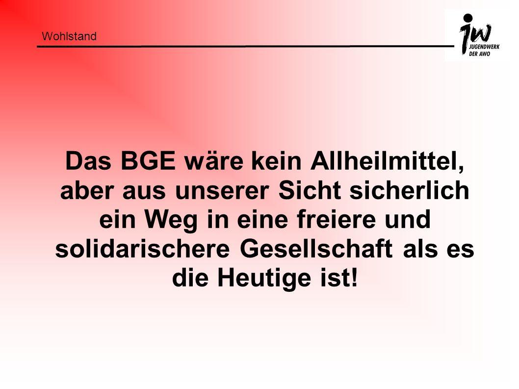 Wohlstand Das BGE wäre kein Allheilmittel, aber aus unserer Sicht sicherlich ein Weg in eine freiere und solidarischere Gesellschaft als es die Heutig