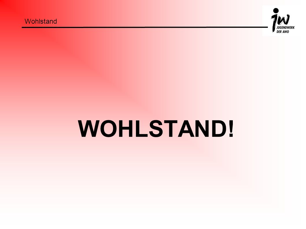 Wohlstand WOHLSTAND!
