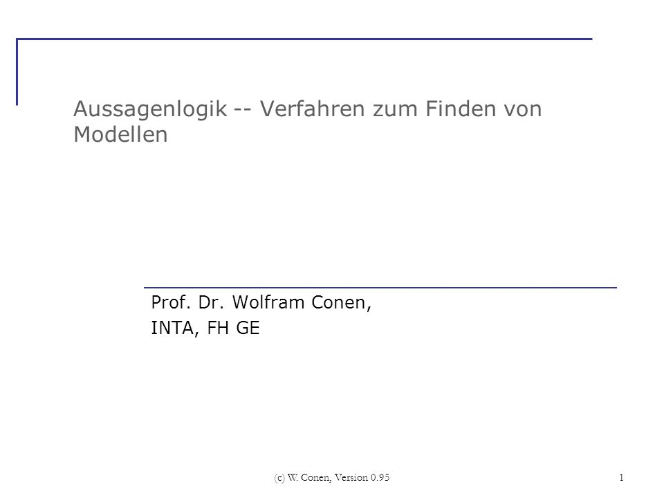 (c) W. Conen, Version 0.951 Aussagenlogik -- Verfahren zum Finden von Modellen Prof. Dr. Wolfram Conen, INTA, FH GE