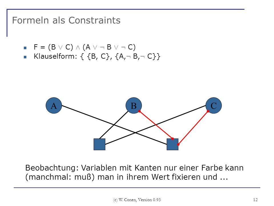 (c) W. Conen, Version 0.95 12 Formeln als Constraints F = (B Ç C) Æ (A Ç : B Ç : C) Klauselform: { {B, C}, {A, : B, : C}} ABC Beobachtung: Variablen m