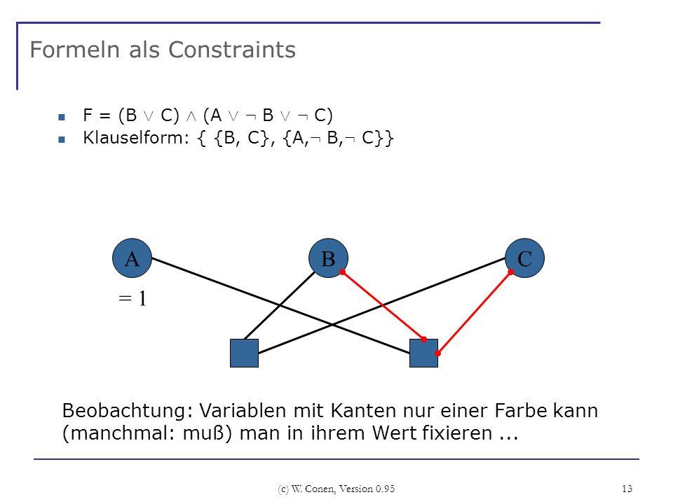 (c) W. Conen, Version 0.95 13 Formeln als Constraints F = (B Ç C) Æ (A Ç : B Ç : C) Klauselform: { {B, C}, {A, : B, : C}} ABC Beobachtung: Variablen m