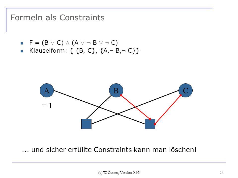 (c) W. Conen, Version 0.95 14 Formeln als Constraints F = (B Ç C) Æ (A Ç : B Ç : C) Klauselform: { {B, C}, {A, : B, : C}} ABC... und sicher erfüllte C