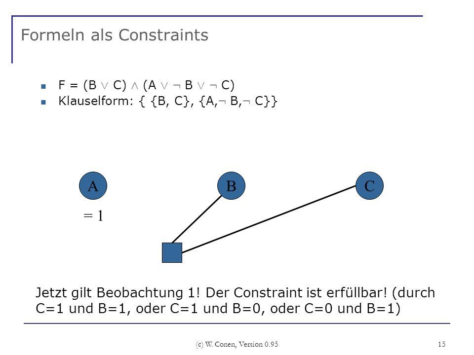 (c) W. Conen, Version 0.95 15 Formeln als Constraints F = (B Ç C) Æ (A Ç : B Ç : C) Klauselform: { {B, C}, {A, : B, : C}} ABC = 1 Jetzt gilt Beobachtu