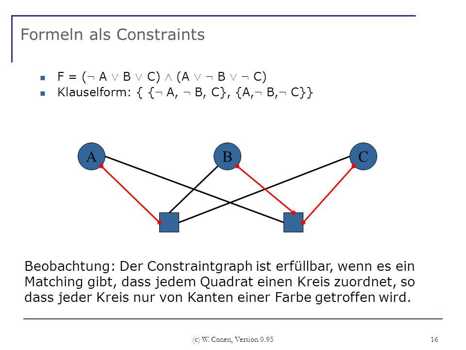 (c) W. Conen, Version 0.95 16 Formeln als Constraints F = ( : A Ç B Ç C) Æ (A Ç : B Ç : C) Klauselform: { { : A, : B, C}, {A, : B, : C}} ABC Beobachtu