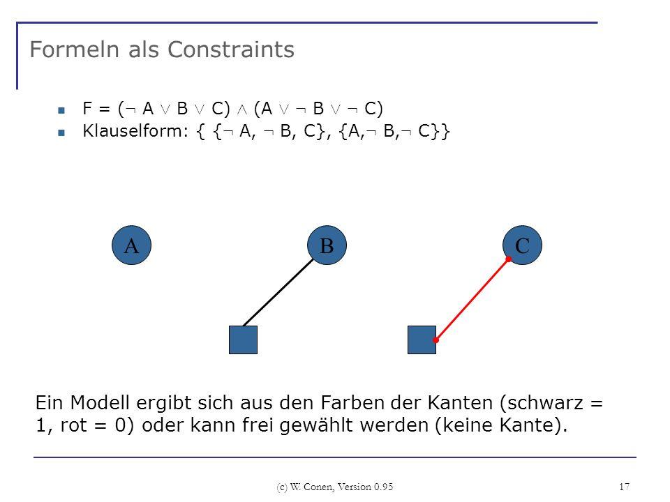 (c) W. Conen, Version 0.95 17 Formeln als Constraints F = ( : A Ç B Ç C) Æ (A Ç : B Ç : C) Klauselform: { { : A, : B, C}, {A, : B, : C}} ABC Ein Model