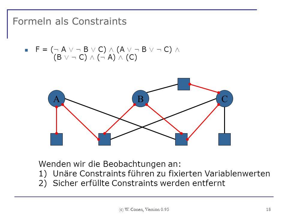 (c) W. Conen, Version 0.95 18 Formeln als Constraints F = ( : A Ç : B Ç C) Æ (A Ç : B Ç : C) Æ (B Ç : C) Æ ( : A) Æ (C) ABC Wenden wir die Beobachtung