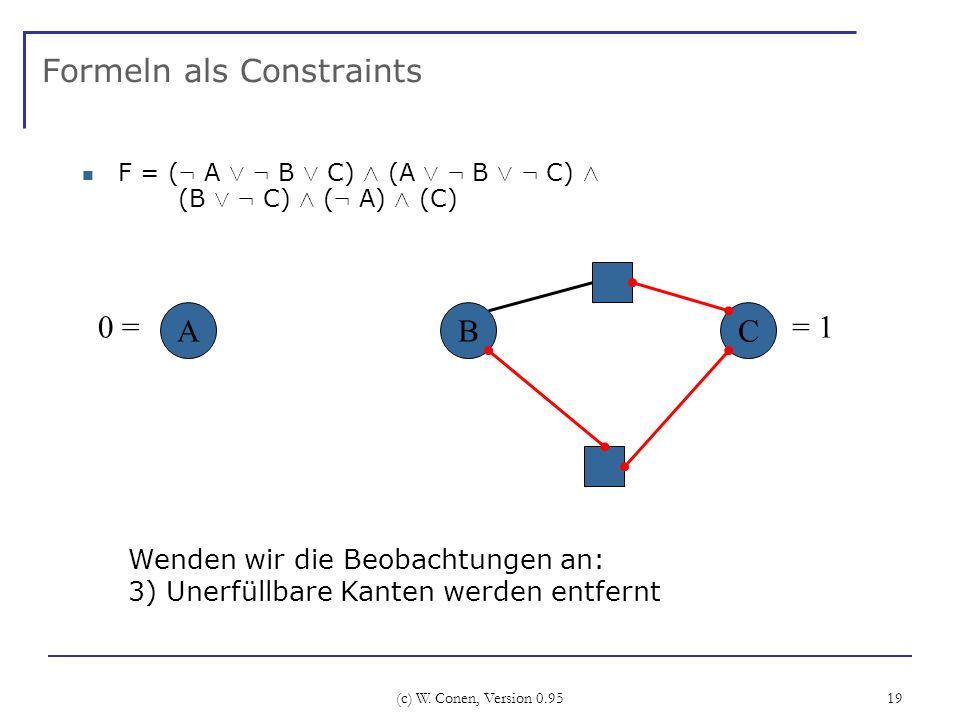 (c) W. Conen, Version 0.95 19 Formeln als Constraints F = ( : A Ç : B Ç C) Æ (A Ç : B Ç : C) Æ (B Ç : C) Æ ( : A) Æ (C) ABC Wenden wir die Beobachtung