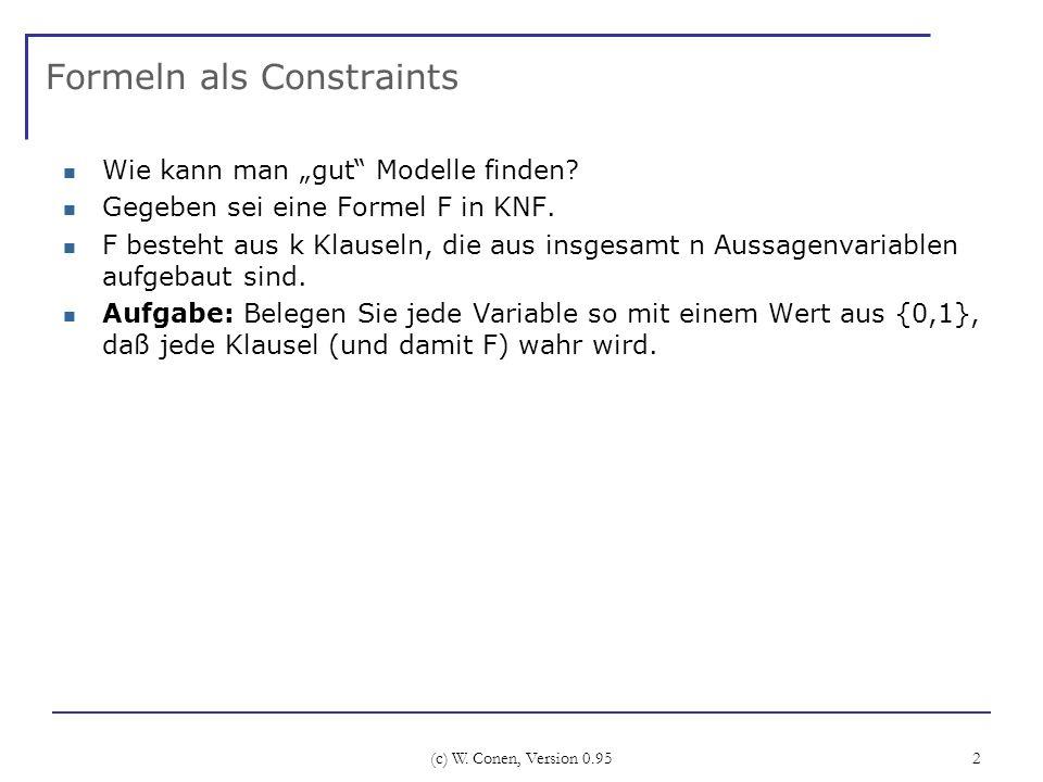 (c) W. Conen, Version 0.95 2 Formeln als Constraints Wie kann man gut Modelle finden? Gegeben sei eine Formel F in KNF. F besteht aus k Klauseln, die