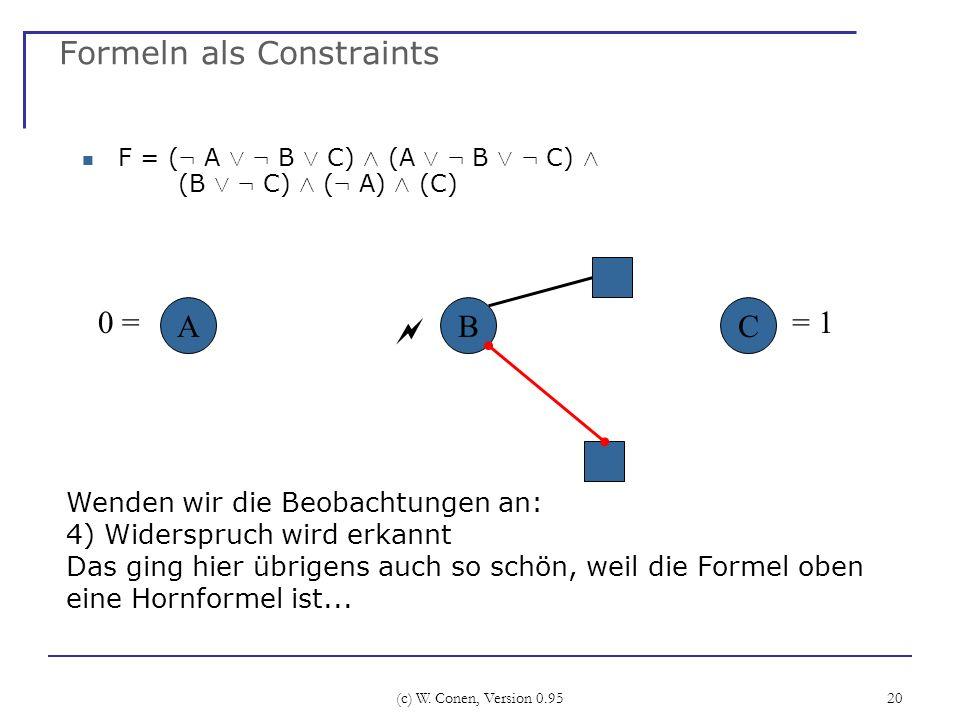 (c) W. Conen, Version 0.95 20 Formeln als Constraints F = ( : A Ç : B Ç C) Æ (A Ç : B Ç : C) Æ (B Ç : C) Æ ( : A) Æ (C) ABC Wenden wir die Beobachtung