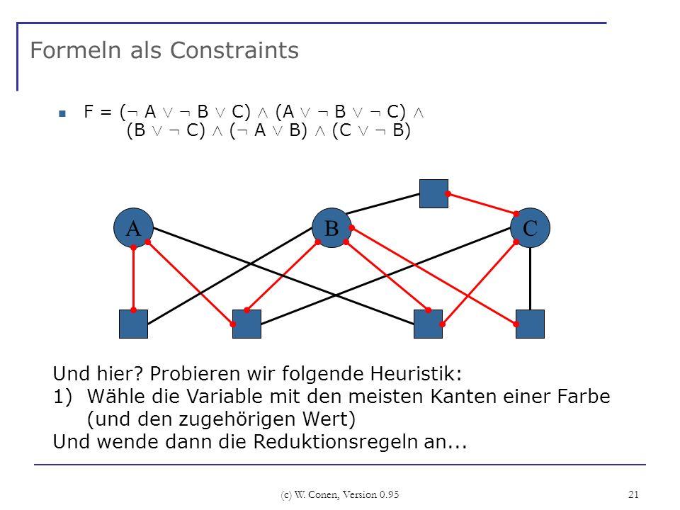 (c) W. Conen, Version 0.95 21 Formeln als Constraints F = ( : A Ç : B Ç C) Æ (A Ç : B Ç : C) Æ (B Ç : C) Æ ( : A Ç B) Æ (C Ç : B) ABC Und hier? Probie