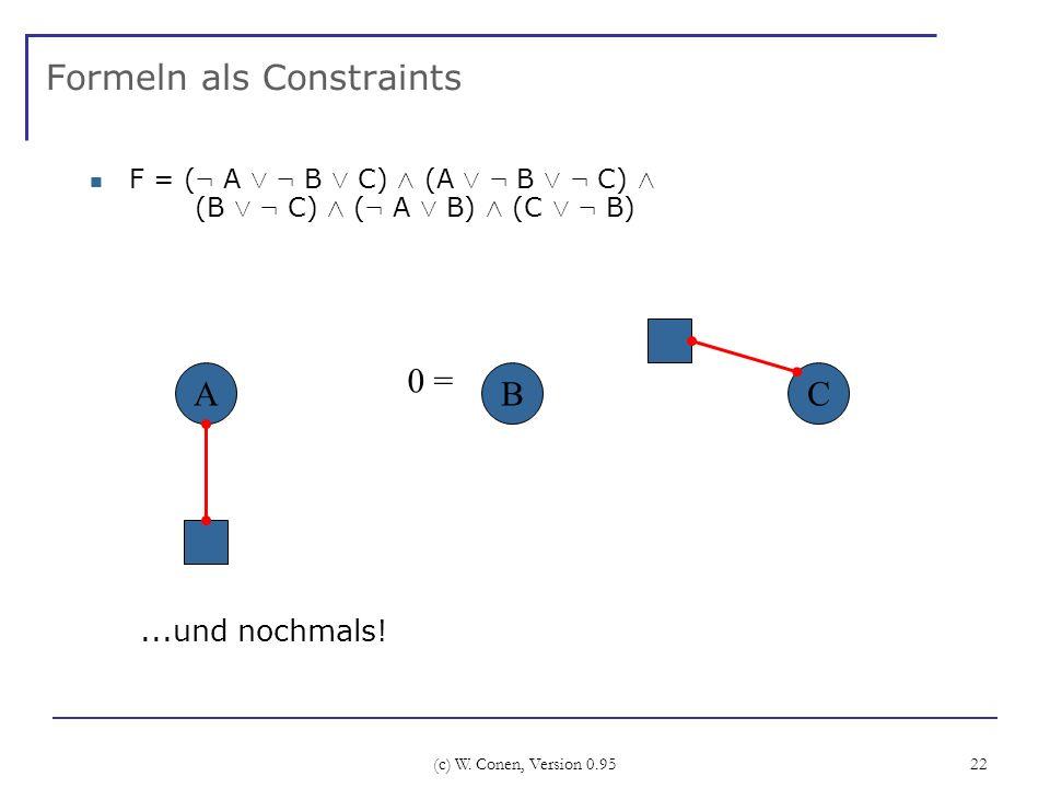 (c) W. Conen, Version 0.95 22 Formeln als Constraints F = ( : A Ç : B Ç C) Æ (A Ç : B Ç : C) Æ (B Ç : C) Æ ( : A Ç B) Æ (C Ç : B) ABC...und nochmals!