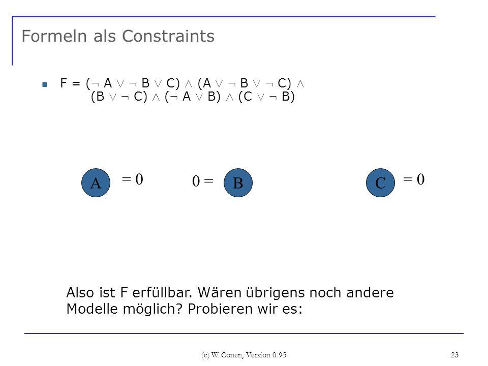 (c) W. Conen, Version 0.95 23 Formeln als Constraints F = ( : A Ç : B Ç C) Æ (A Ç : B Ç : C) Æ (B Ç : C) Æ ( : A Ç B) Æ (C Ç : B) ABC 0 = = 0 Also ist