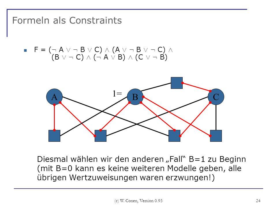 (c) W. Conen, Version 0.95 24 Formeln als Constraints F = ( : A Ç : B Ç C) Æ (A Ç : B Ç : C) Æ (B Ç : C) Æ ( : A Ç B) Æ (C Ç : B) ABC Diesmal wählen w