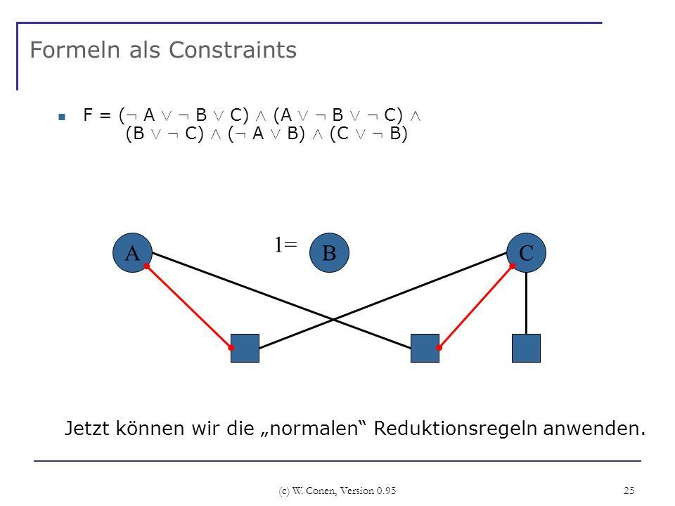 (c) W. Conen, Version 0.95 25 Formeln als Constraints F = ( : A Ç : B Ç C) Æ (A Ç : B Ç : C) Æ (B Ç : C) Æ ( : A Ç B) Æ (C Ç : B) ABC Jetzt können wir