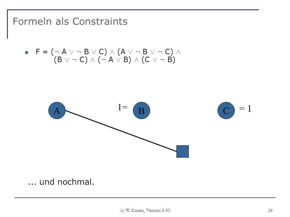 (c) W. Conen, Version 0.95 26 Formeln als Constraints F = ( : A Ç : B Ç C) Æ (A Ç : B Ç : C) Æ (B Ç : C) Æ ( : A Ç B) Æ (C Ç : B) ABC... und nochmal.