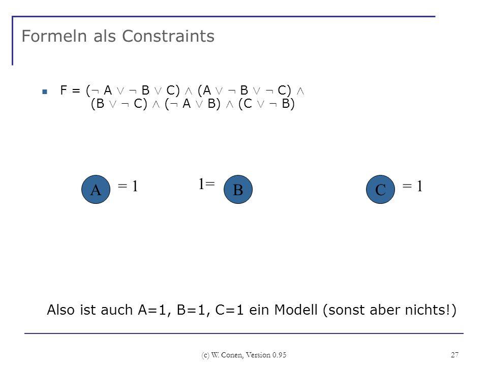 (c) W. Conen, Version 0.95 27 Formeln als Constraints F = ( : A Ç : B Ç C) Æ (A Ç : B Ç : C) Æ (B Ç : C) Æ ( : A Ç B) Æ (C Ç : B) ABC Also ist auch A=