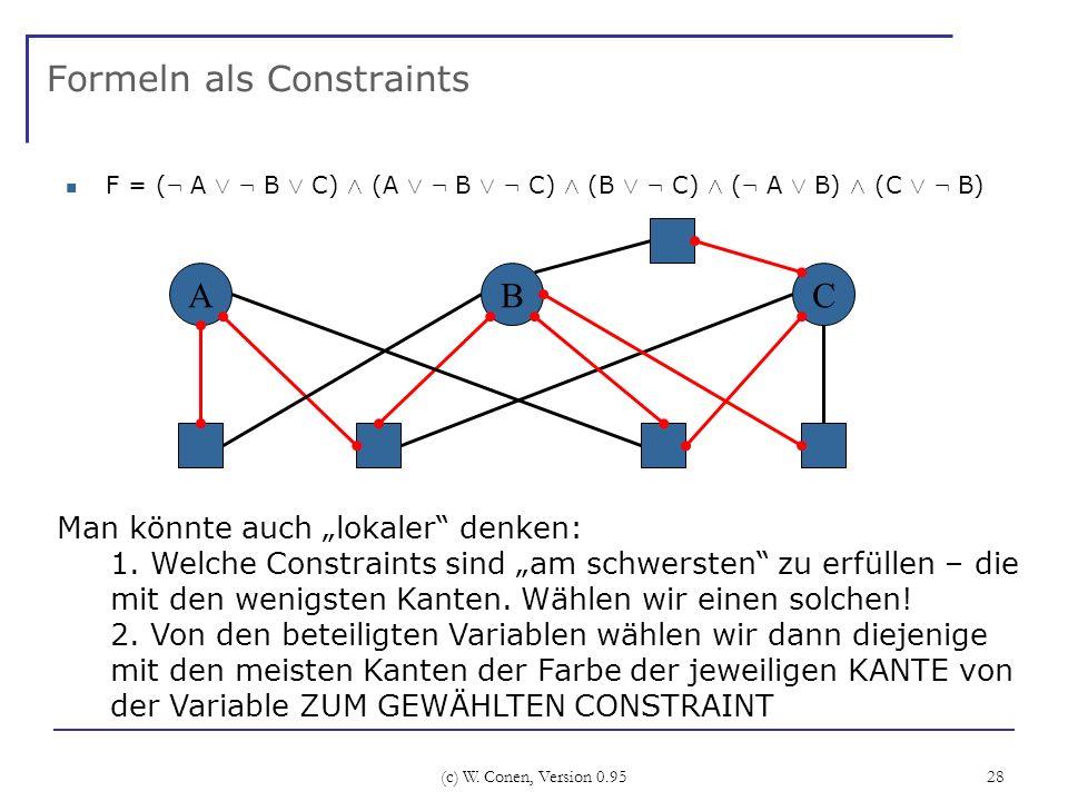 (c) W. Conen, Version 0.95 28 Formeln als Constraints F = ( : A Ç : B Ç C) Æ (A Ç : B Ç : C) Æ (B Ç : C) Æ ( : A Ç B) Æ (C Ç : B) ABC Man könnte auch
