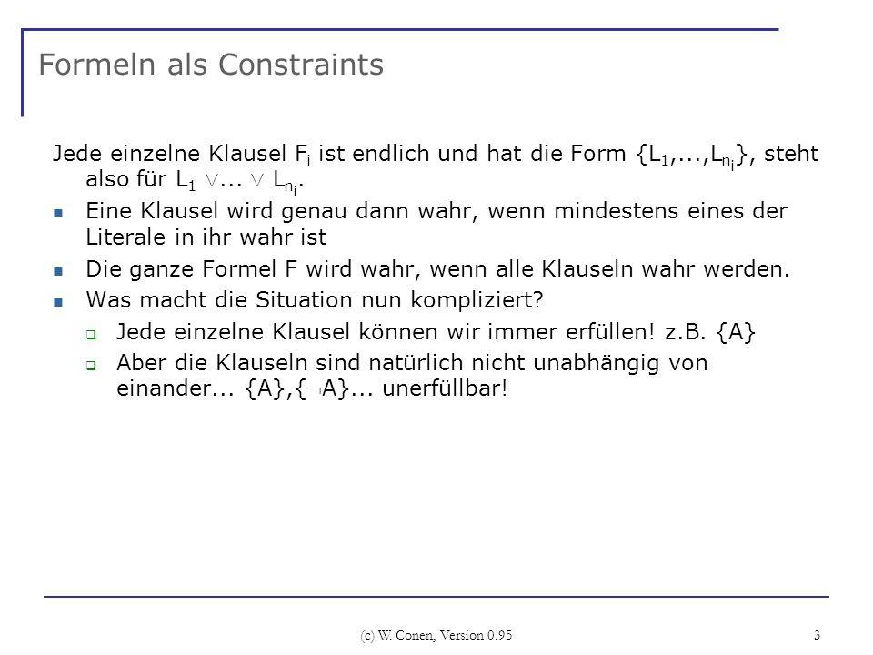 (c) W. Conen, Version 0.95 3 Formeln als Constraints Jede einzelne Klausel F i ist endlich und hat die Form {L 1,...,L n i }, steht also für L 1 Ç...