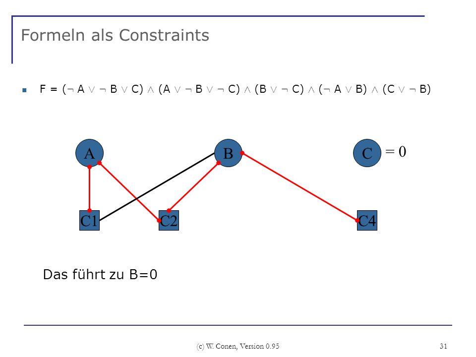 (c) W. Conen, Version 0.95 31 Formeln als Constraints F = ( : A Ç : B Ç C) Æ (A Ç : B Ç : C) Æ (B Ç : C) Æ ( : A Ç B) Æ (C Ç : B) A C2 BC C4C1 Das füh