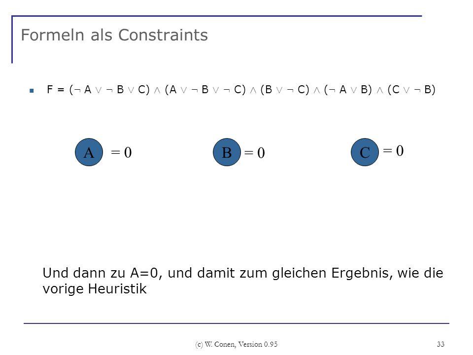 (c) W. Conen, Version 0.95 33 Formeln als Constraints F = ( : A Ç : B Ç C) Æ (A Ç : B Ç : C) Æ (B Ç : C) Æ ( : A Ç B) Æ (C Ç : B) ABC Und dann zu A=0,