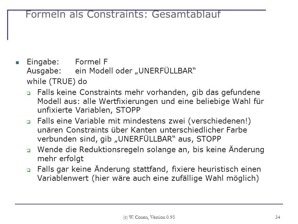 (c) W. Conen, Version 0.95 34 Formeln als Constraints: Gesamtablauf Eingabe: Formel F Ausgabe: ein Modell oder UNERFÜLLBAR while (TRUE) do Falls keine