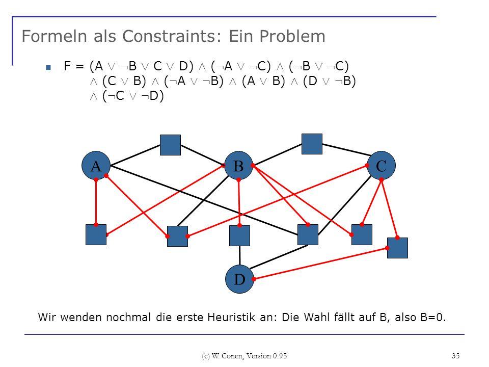 (c) W. Conen, Version 0.95 35 Formeln als Constraints: Ein Problem ABC Wir wenden nochmal die erste Heuristik an: Die Wahl fällt auf B, also B=0. D F