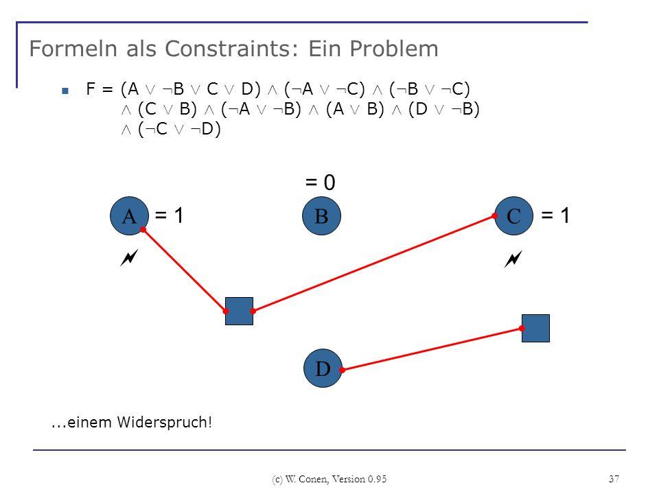 (c) W. Conen, Version 0.95 37 Formeln als Constraints: Ein Problem ABC...einem Widerspruch! D = 0 = 1 F = (A Ç : B Ç C Ç D) Æ ( : A Ç : C) Æ ( : B Ç :