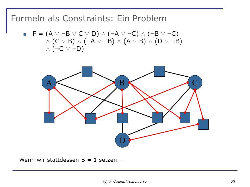 (c) W. Conen, Version 0.95 38 Formeln als Constraints: Ein Problem ABC Wenn wir stattdessen B = 1 setzen... D F = (A Ç : B Ç C Ç D) Æ ( : A Ç : C) Æ (