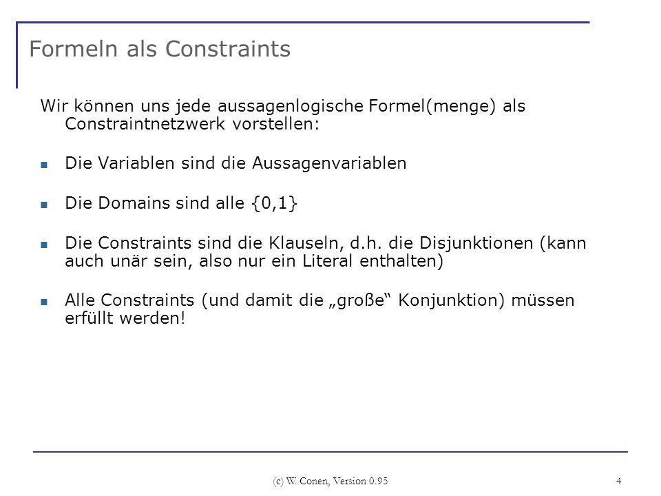 (c) W. Conen, Version 0.95 4 Formeln als Constraints Wir können uns jede aussagenlogische Formel(menge) als Constraintnetzwerk vorstellen: Die Variabl