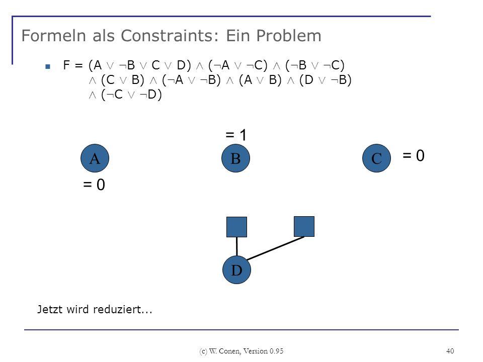 (c) W. Conen, Version 0.95 40 Formeln als Constraints: Ein Problem ABC Jetzt wird reduziert... D = 1 F = (A Ç : B Ç C Ç D) Æ ( : A Ç : C) Æ ( : B Ç :
