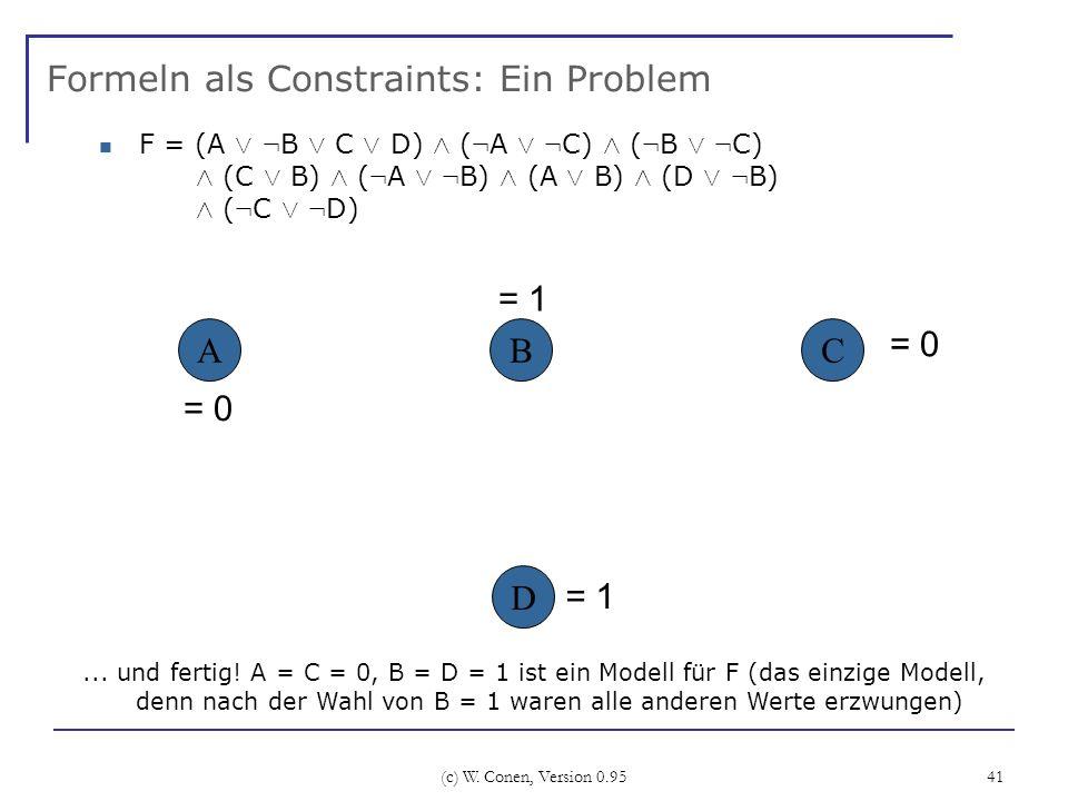 (c) W. Conen, Version 0.95 41 Formeln als Constraints: Ein Problem ABC... und fertig! A = C = 0, B = D = 1 ist ein Modell für F (das einzige Modell, d