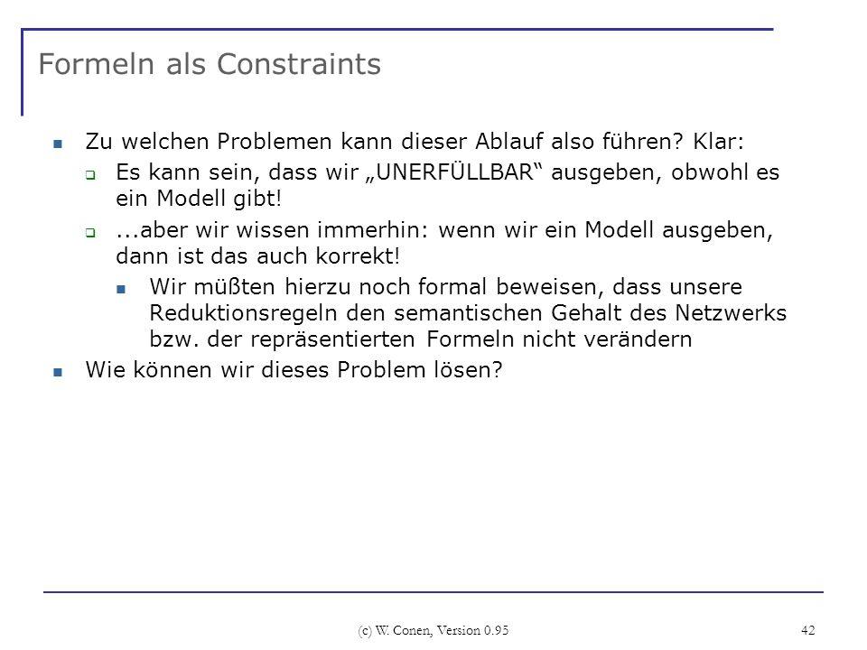 (c) W. Conen, Version 0.95 42 Formeln als Constraints Zu welchen Problemen kann dieser Ablauf also führen? Klar: Es kann sein, dass wir UNERFÜLLBAR au