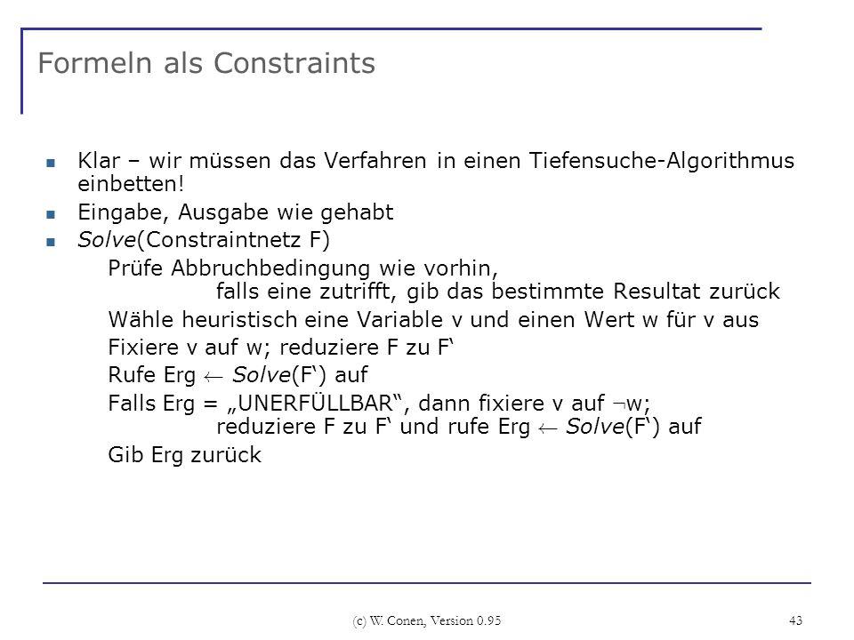 (c) W. Conen, Version 0.95 43 Formeln als Constraints Klar – wir müssen das Verfahren in einen Tiefensuche-Algorithmus einbetten! Eingabe, Ausgabe wie