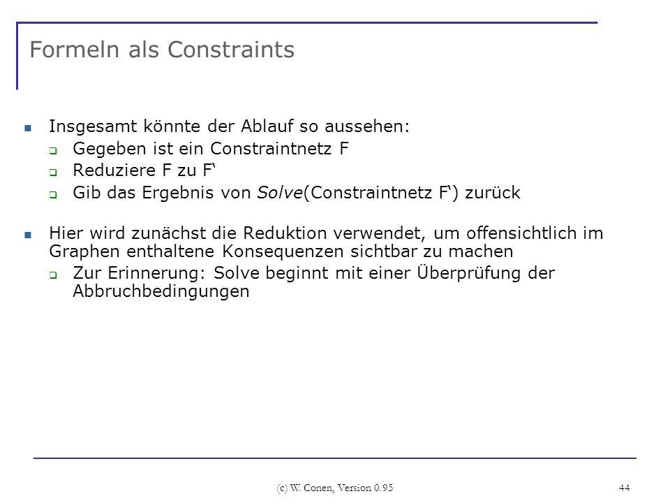(c) W. Conen, Version 0.95 44 Formeln als Constraints Insgesamt könnte der Ablauf so aussehen: Gegeben ist ein Constraintnetz F Reduziere F zu F Gib d