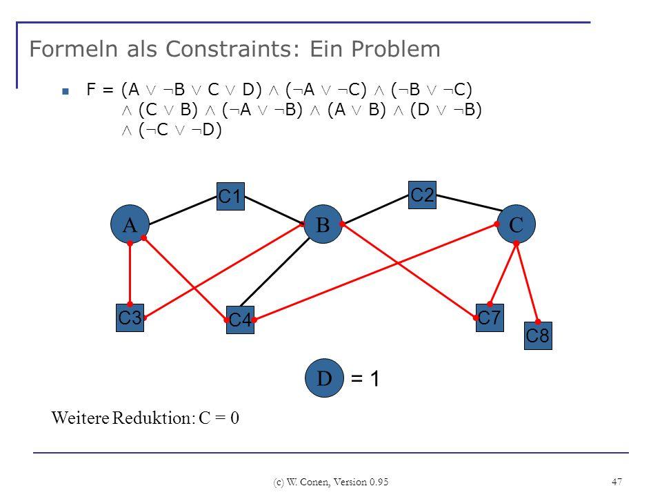 (c) W. Conen, Version 0.95 47 Formeln als Constraints: Ein Problem A C4 BC C2 C3 Weitere Reduktion: C = 0 C1 D F = (A Ç : B Ç C Ç D) Æ ( : A Ç : C) Æ