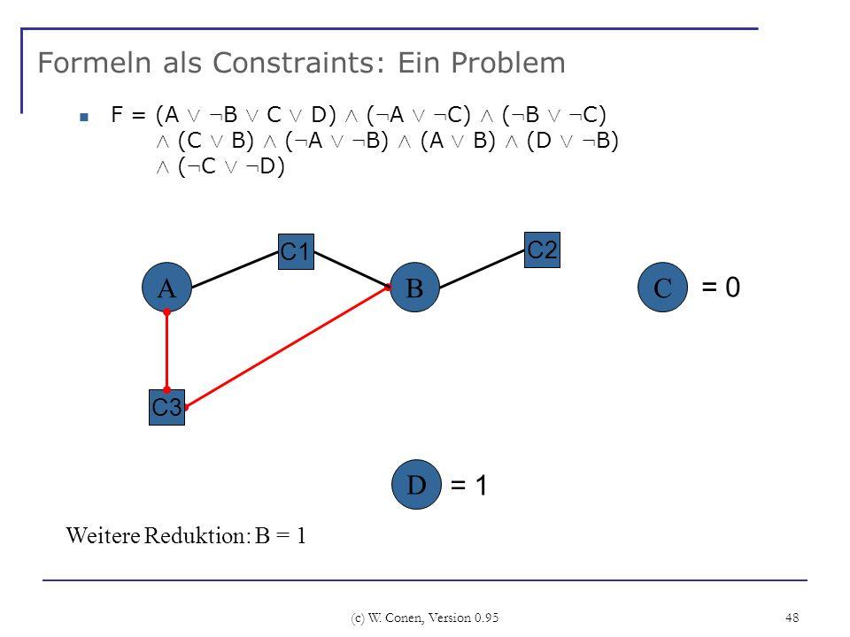 (c) W. Conen, Version 0.95 48 Formeln als Constraints: Ein Problem ABC C2 C3 Weitere Reduktion: B = 1 C1 D F = (A Ç : B Ç C Ç D) Æ ( : A Ç : C) Æ ( :