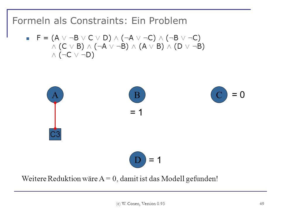 (c) W. Conen, Version 0.95 49 Formeln als Constraints: Ein Problem ABC C3 Weitere Reduktion wäre A = 0, damit ist das Modell gefunden! D F = (A Ç : B
