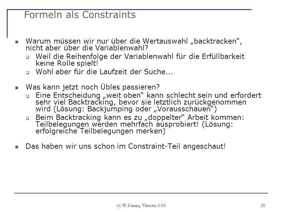 (c) W. Conen, Version 0.95 50 Formeln als Constraints Warum müssen wir nur über die Wertauswahl backtracken, nicht aber über die Variablenwahl? Weil d