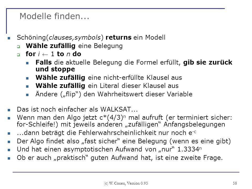 (c) W. Conen, Version 0.95 58 Modelle finden... Schöning(clauses,symbols) returns ein Modell Wähle zufällig eine Belegung for i à 1 to n do Falls die