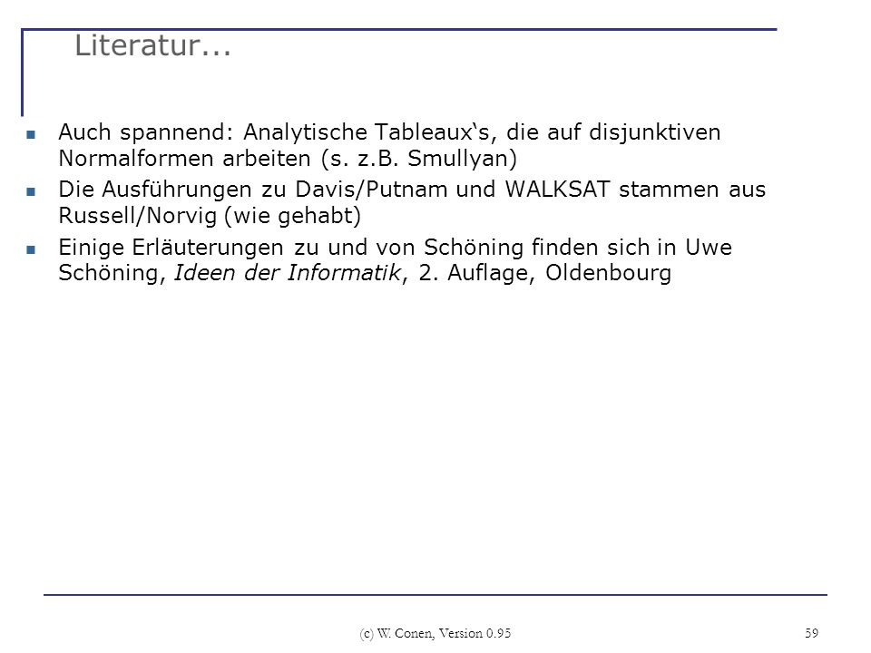 (c) W. Conen, Version 0.95 59 Literatur... Auch spannend: Analytische Tableauxs, die auf disjunktiven Normalformen arbeiten (s. z.B. Smullyan) Die Aus