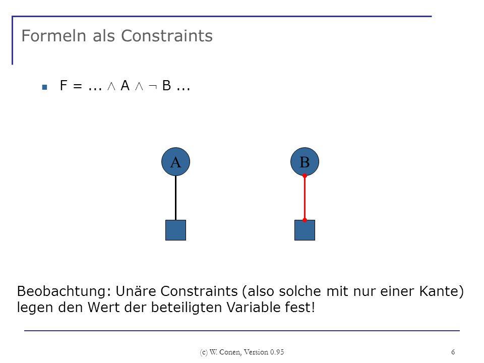 (c) W. Conen, Version 0.95 6 Formeln als Constraints F =... Æ A Æ : B... B Beobachtung: Unäre Constraints (also solche mit nur einer Kante) legen den