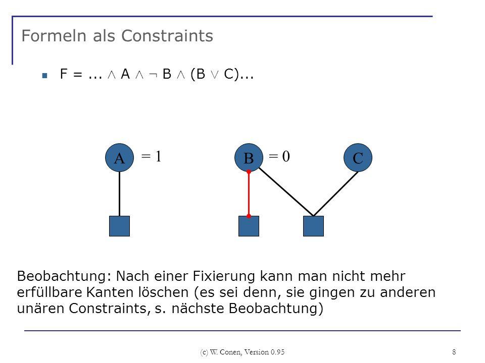 (c) W. Conen, Version 0.95 8 Formeln als Constraints F =... Æ A Æ : B Æ (B Ç C)... B Beobachtung: Nach einer Fixierung kann man nicht mehr erfüllbare