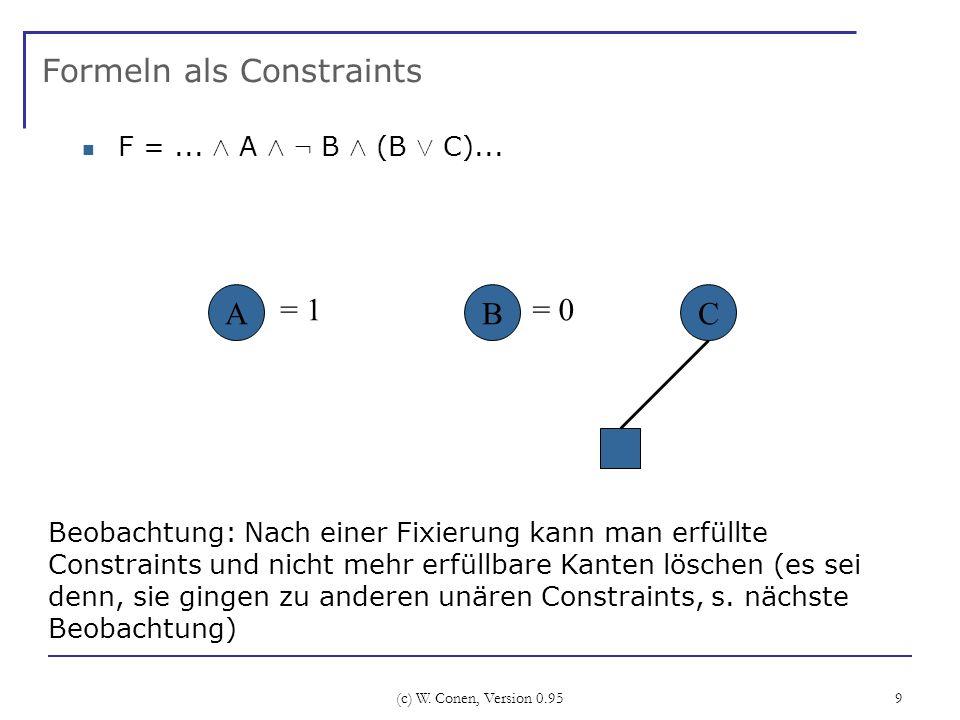 (c) W. Conen, Version 0.95 9 Formeln als Constraints F =... Æ A Æ : B Æ (B Ç C)... B Beobachtung: Nach einer Fixierung kann man erfüllte Constraints u