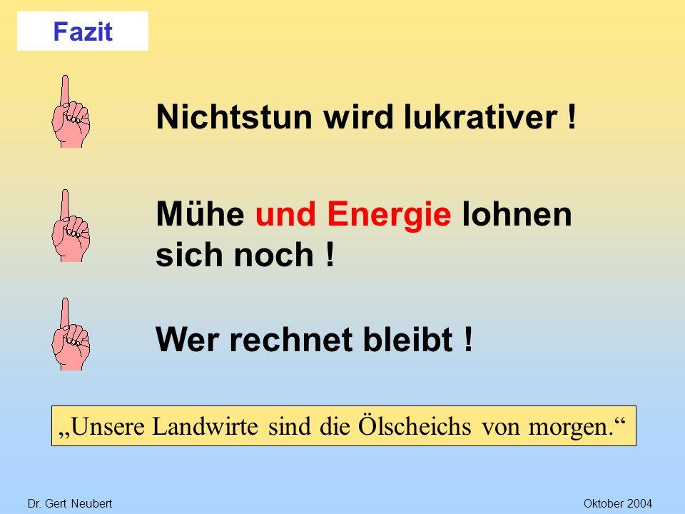Dr. Gert NeubertOktober 2004 Fazit Mühe und Energie lohnen sich noch ! Nichtstun wird lukrativer !Wer rechnet bleibt ! Unsere Landwirte sind die Ölsch