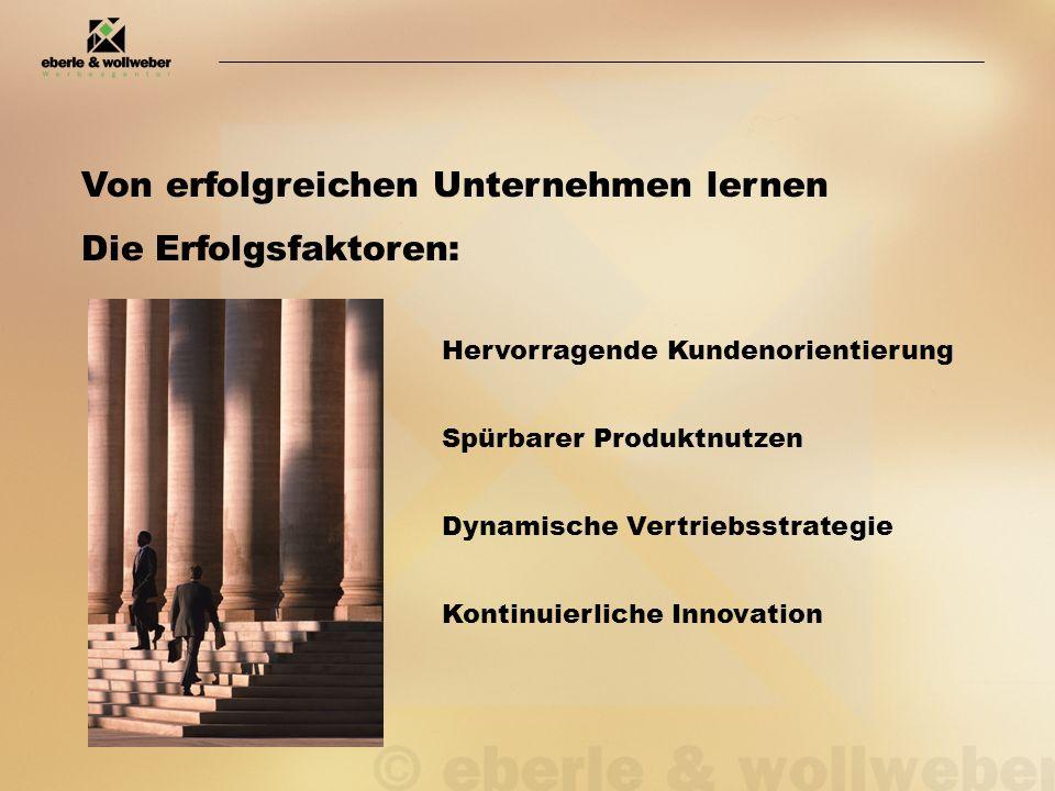 Von erfolgreichen Unternehmen lernen Die Erfolgsfaktoren: Hervorragende Kundenorientierung Spürbarer Produktnutzen Dynamische Vertriebsstrategie Kontinuierliche Innovation
