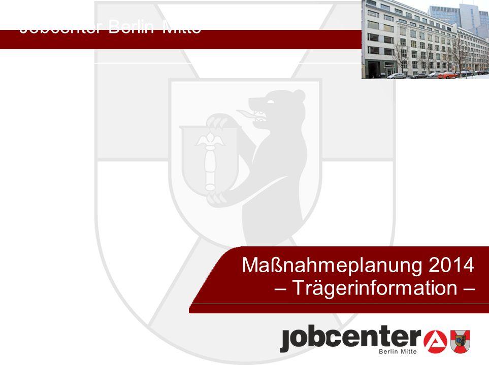 Jobcenter Berlin Mitte 26. August 2013 Maßnahmeplanung 2014 – Trägerinformation –