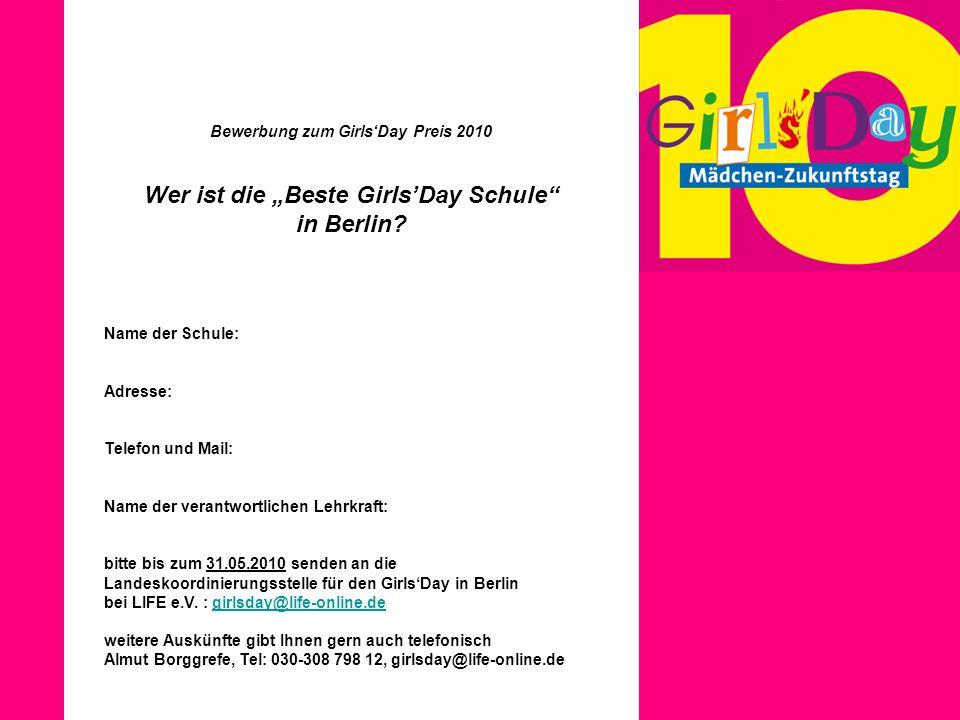 Bewerbung zum GirlsDay Preis 2010 Wer ist die Beste GirlsDay Schule in Berlin? Name der Schule: Adresse: Telefon und Mail: Name der verantwortlichen L
